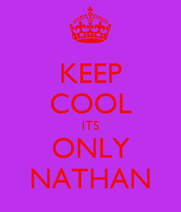 KEEP COOL ITS ONLY NATHAN