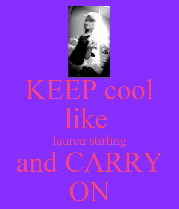 KEEP cool like  lauren stirling and CARRY ON