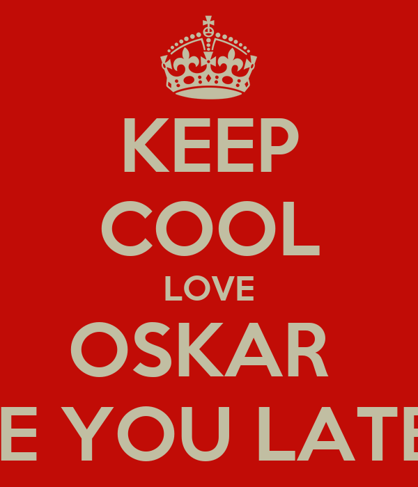KEEP COOL LOVE OSKAR  SEE YOU LATER