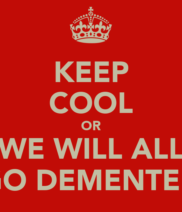 KEEP COOL OR WE WILL ALL GO DEMENTED