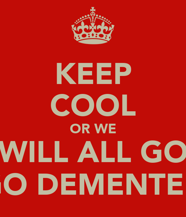 KEEP COOL OR WE WILL ALL GO GO DEMENTED
