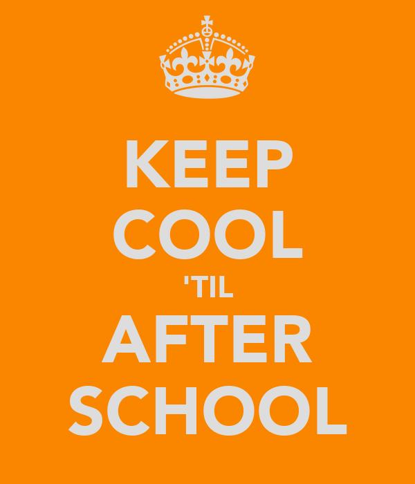 KEEP COOL 'TIL AFTER SCHOOL