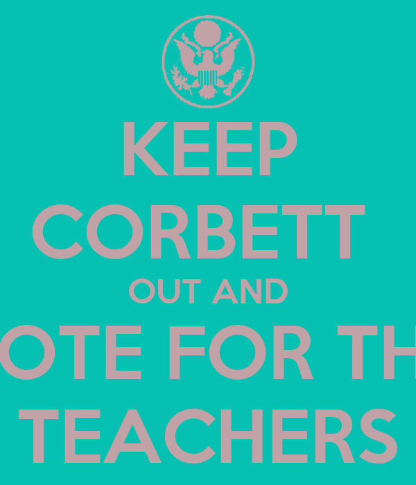 KEEP CORBETT  OUT AND VOTE FOR THE TEACHERS