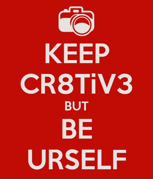 KEEP CR8TiV3 BUT BE URSELF