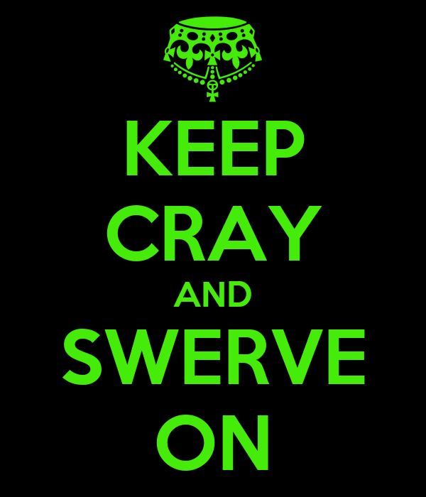 KEEP CRAY AND SWERVE ON