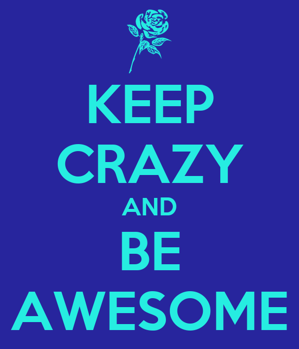 KEEP CRAZY AND BE AWESOME