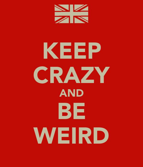 KEEP CRAZY AND BE WEIRD