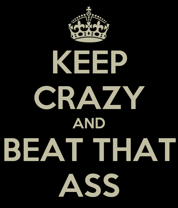 KEEP CRAZY AND BEAT THAT ASS