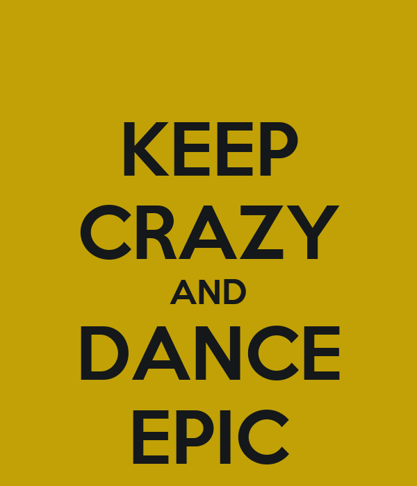 KEEP CRAZY AND DANCE EPIC