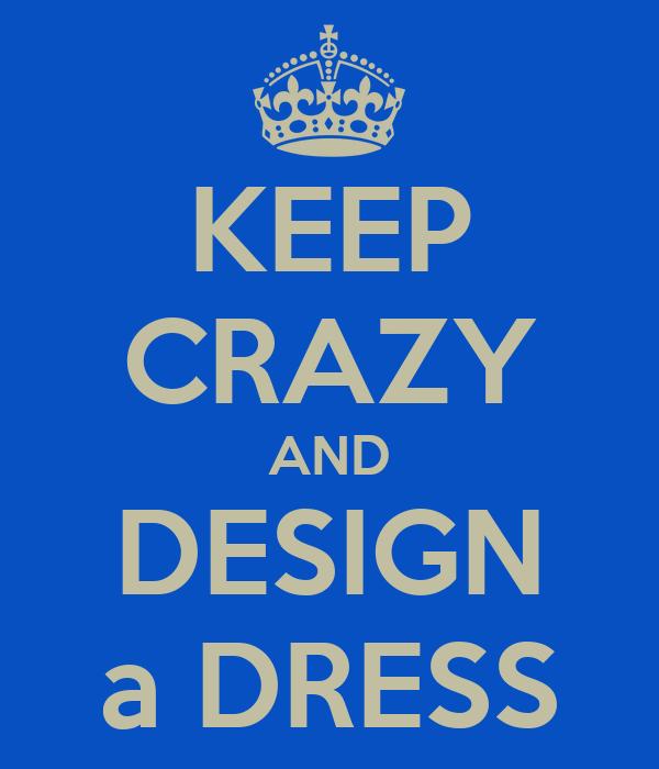 KEEP CRAZY AND DESIGN a DRESS