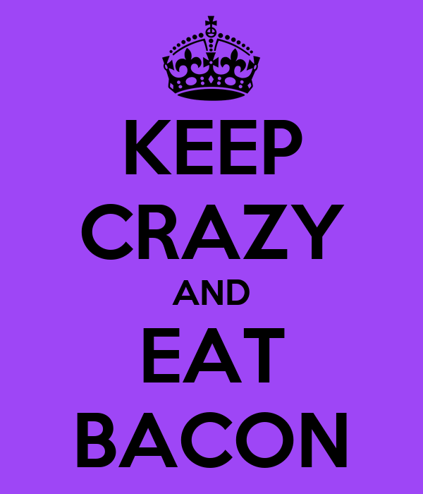 KEEP CRAZY AND EAT BACON