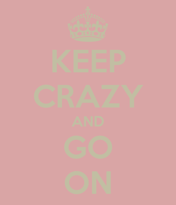 KEEP CRAZY AND GO ON