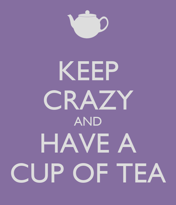 KEEP CRAZY AND HAVE A CUP OF TEA