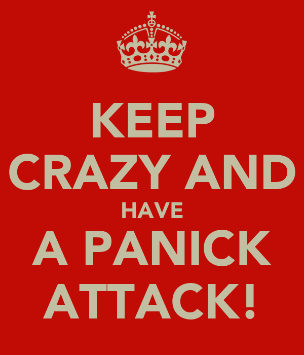 KEEP CRAZY AND HAVE A PANICK ATTACK!