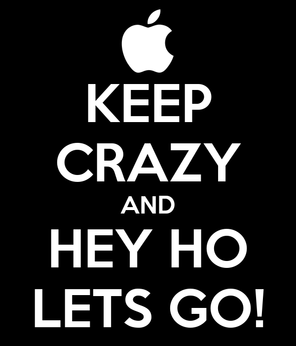 KEEP CRAZY AND HEY HO LETS GO!