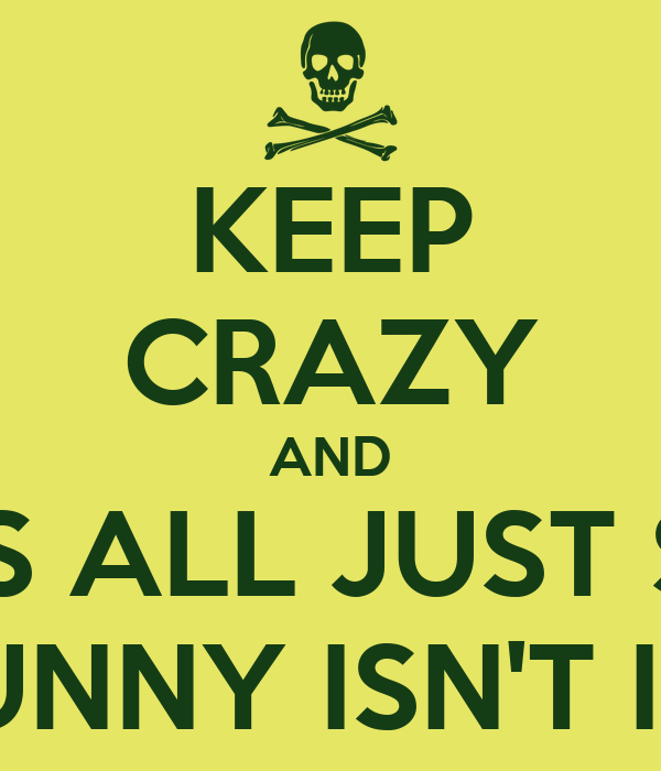 KEEP CRAZY AND IT'S ALL JUST SO FUNNY ISN'T IT?