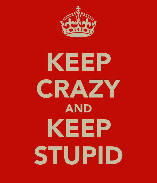 KEEP CRAZY AND KEEP STUPID