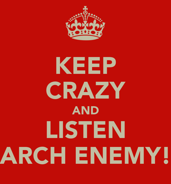 KEEP CRAZY AND LISTEN ARCH ENEMY!
