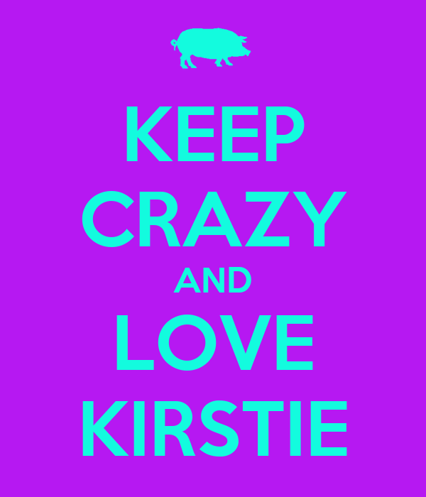 KEEP CRAZY AND LOVE KIRSTIE