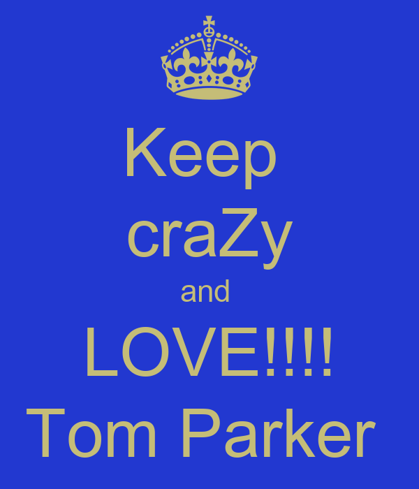 Keep  craZy and  LOVE!!!! Tom Parker