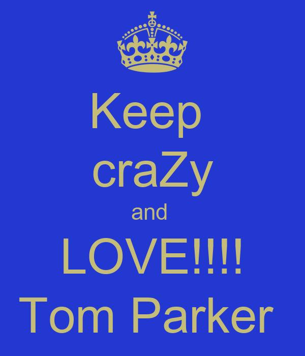 Keep  craZy and  LOVE!!!! Tom Parker