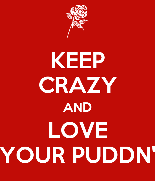 KEEP CRAZY AND LOVE YOUR PUDDN'