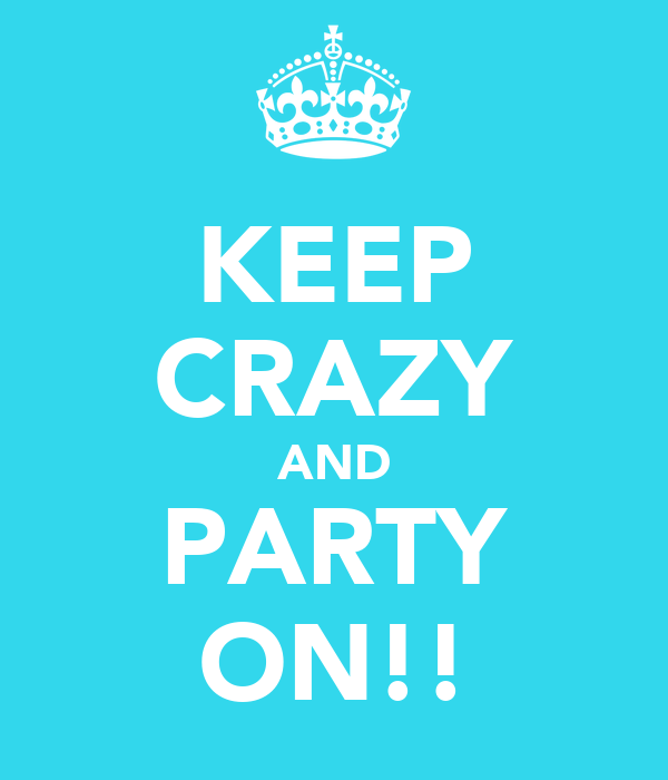 KEEP CRAZY AND PARTY ON!!