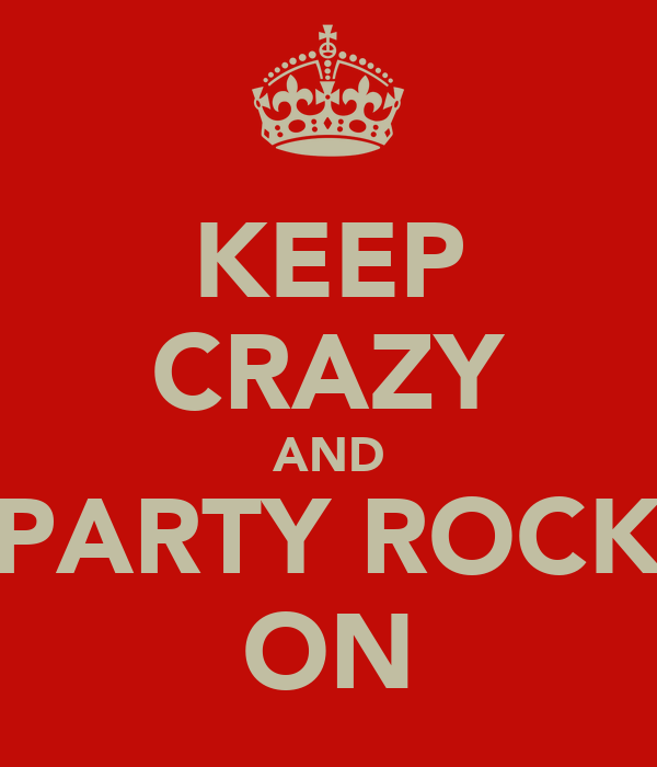 KEEP CRAZY AND PARTY ROCK ON