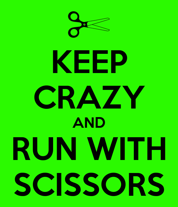 KEEP CRAZY AND RUN WITH SCISSORS
