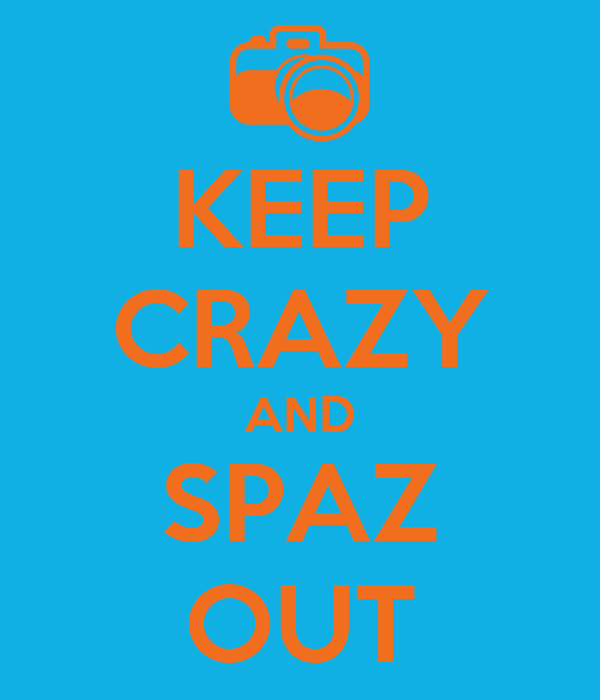 KEEP CRAZY AND SPAZ OUT