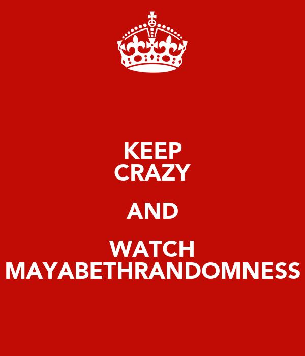KEEP CRAZY AND WATCH MAYABETHRANDOMNESS