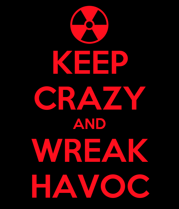 KEEP CRAZY AND WREAK HAVOC