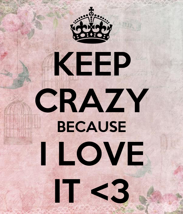 KEEP CRAZY BECAUSE I LOVE IT <3