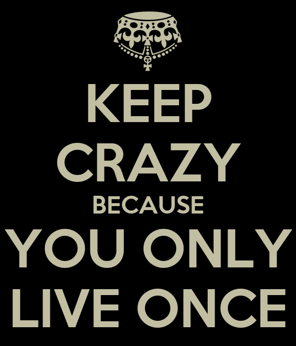 KEEP CRAZY BECAUSE YOU ONLY LIVE ONCE
