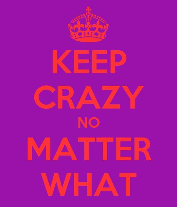 KEEP CRAZY NO MATTER WHAT
