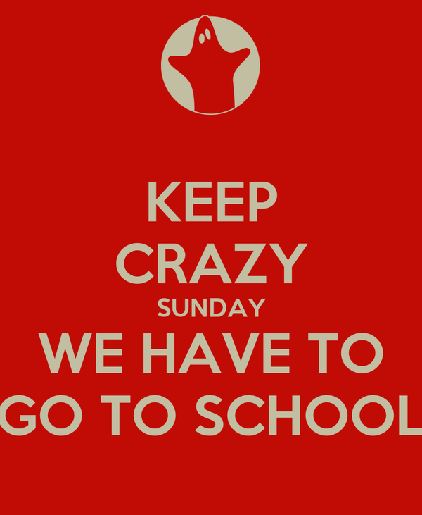 KEEP CRAZY SUNDAY WE HAVE TO GO TO SCHOOL