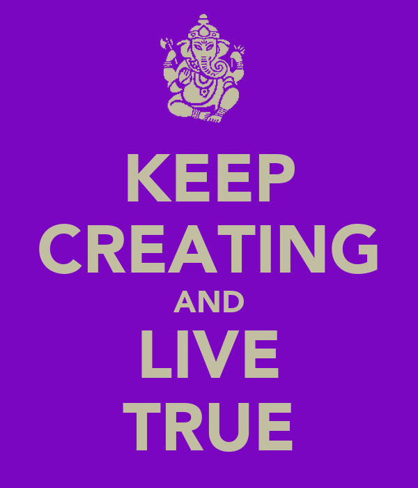 KEEP CREATING AND LIVE TRUE