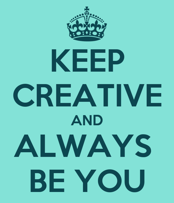 KEEP CREATIVE AND ALWAYS  BE YOU