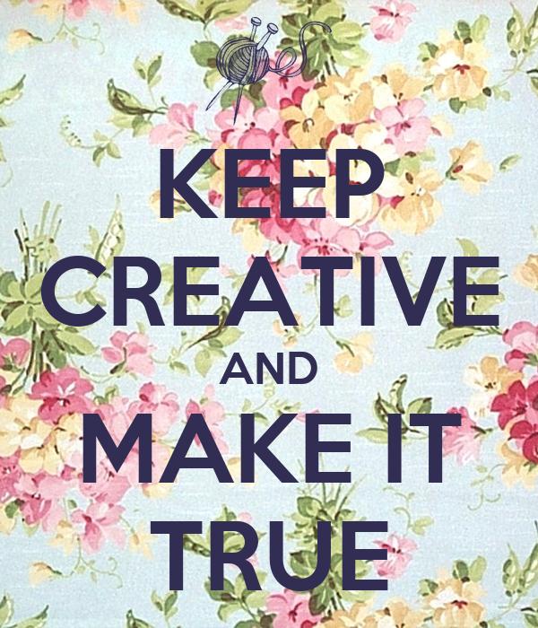 KEEP CREATIVE AND MAKE IT TRUE
