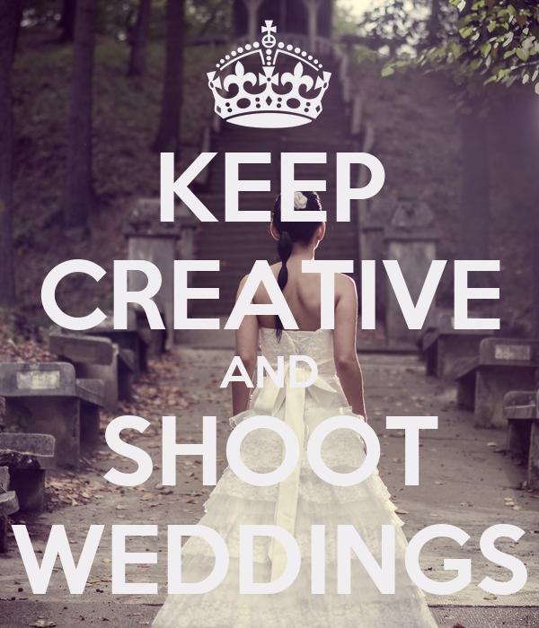 KEEP CREATIVE AND SHOOT WEDDINGS