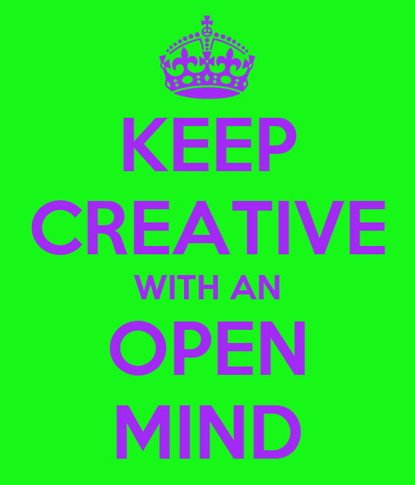KEEP CREATIVE WITH AN OPEN MIND