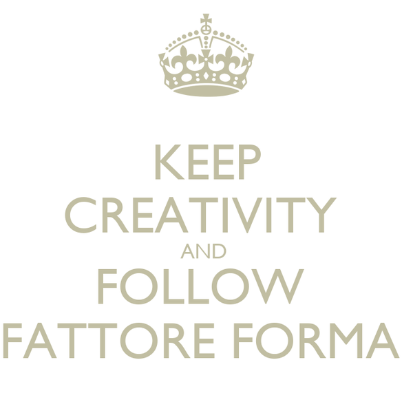 KEEP CREATIVITY  AND  FOLLOW  FATTORE FORMA