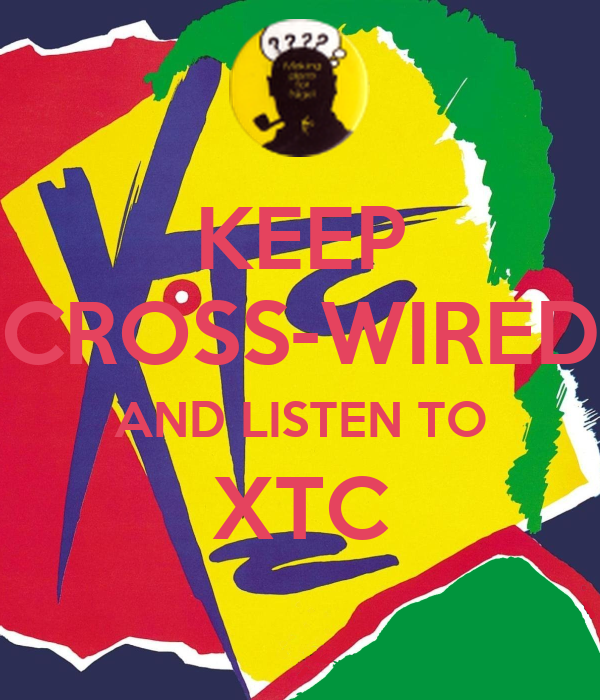 KEEP CROSS-WIRED AND LISTEN TO XTC