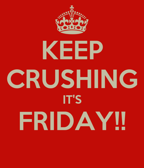 KEEP CRUSHING IT'S FRIDAY!!