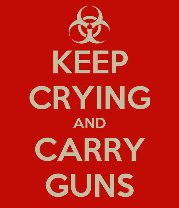 KEEP CRYING AND CARRY GUNS