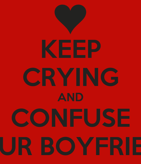 KEEP CRYING AND CONFUSE YOUR BOYFRIEND