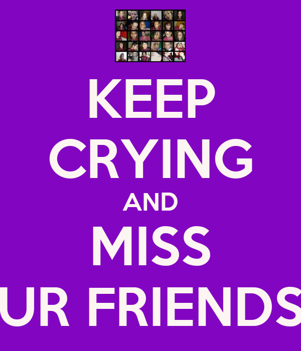 KEEP CRYING AND MISS UR FRIENDS