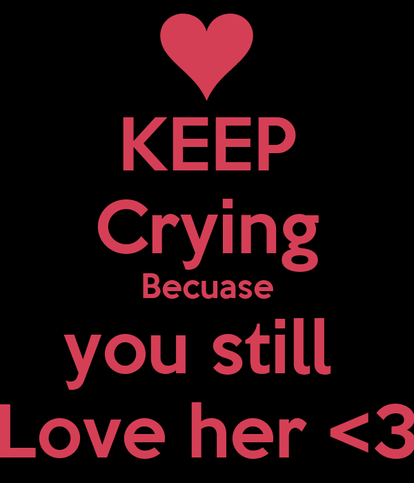 KEEP Crying Becuase you still  Love her <3