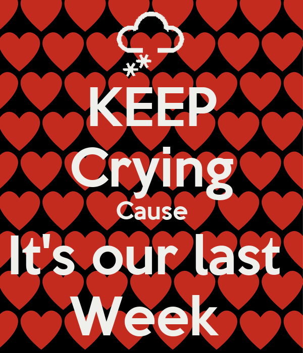 KEEP Crying Cause It's our last  Week