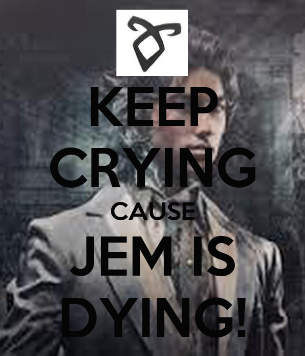 KEEP CRYING CAUSE JEM IS DYING!